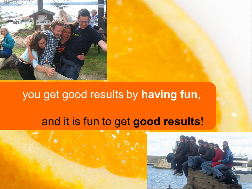 you get good results by having fun, and it is fun to get good results!