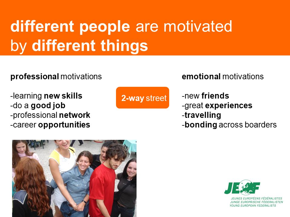 different people are motivated by different things professional motivations -learning new skills -do a good job -professional network -career opportunities emotional motivations -new friends -great experiences -travelling -bonding across boarders 2-way street