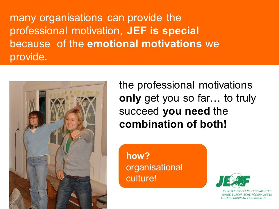 many organisations can provide the professional motivation, JEF is special because of the emotional motivations we provide.