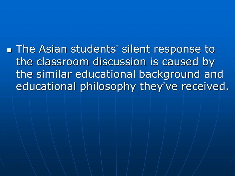 The Asian students ' silent response to the classroom discussion is caused by the similar educational background and educational philosophy they ' ve received.