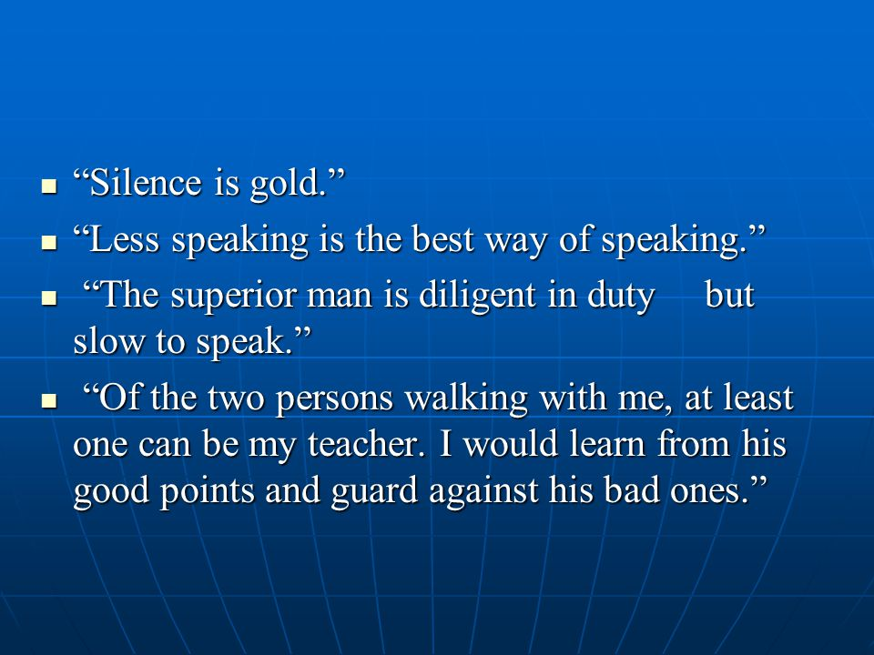 Silence is gold. Silence is gold. Less speaking is the best way of speaking. Less speaking is the best way of speaking. The superior man is diligent in duty but slow to speak. The superior man is diligent in duty but slow to speak. Of the two persons walking with me, at least one can be my teacher.