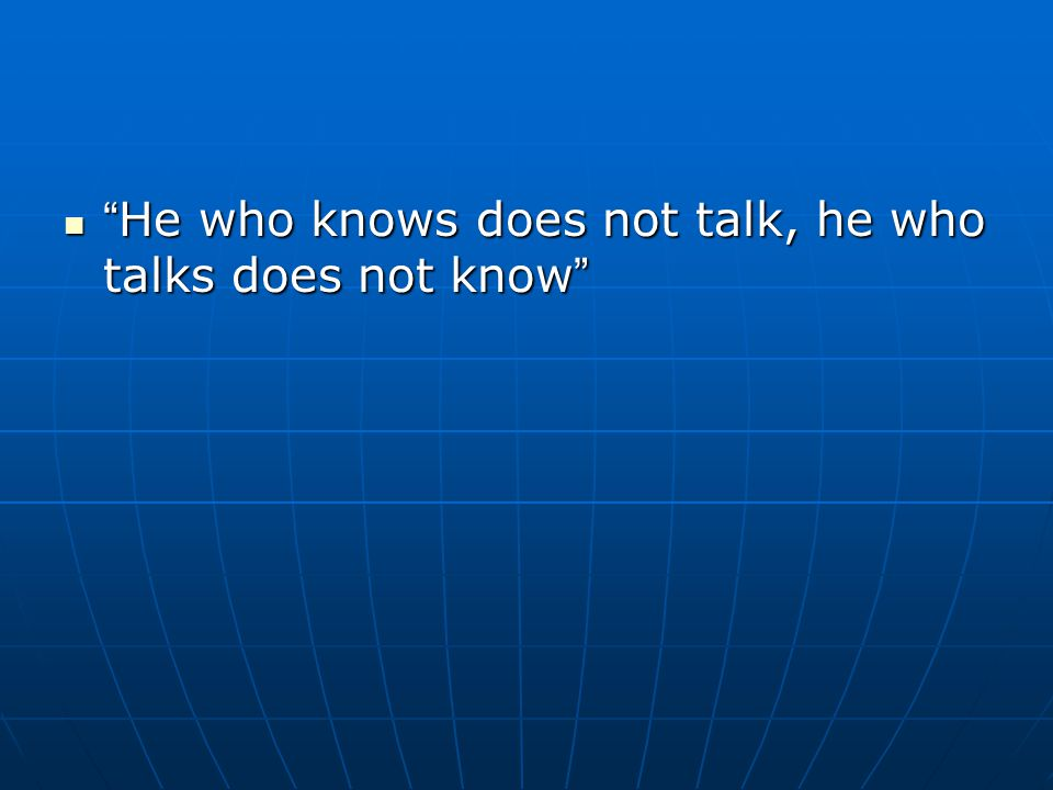 """"""" He who knows does not talk, he who talks does not know """" """" He who knows does not talk, he who talks does not know """""""