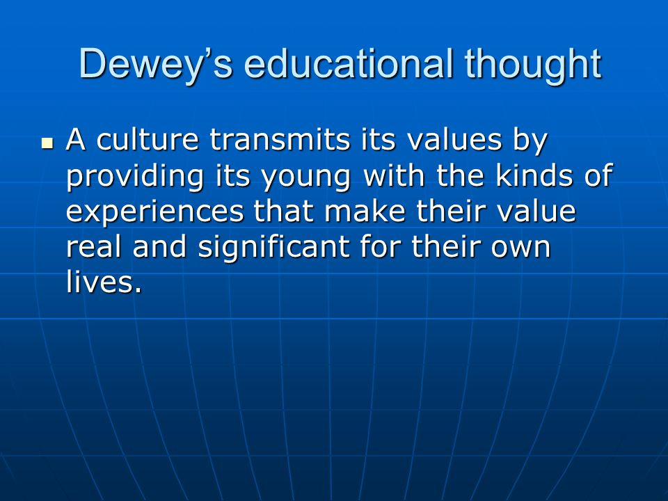 Dewey's educational thought Dewey's educational thought A culture transmits its values by providing its young with the kinds of experiences that make
