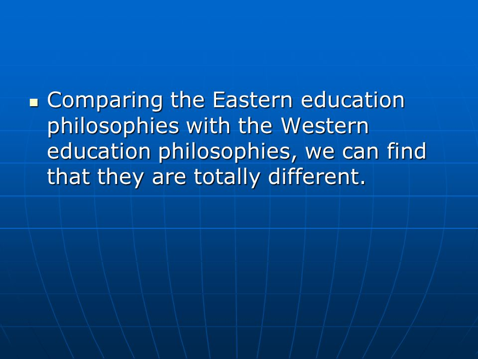 Comparing the Eastern education philosophies with the Western education philosophies, we can find that they are totally different.