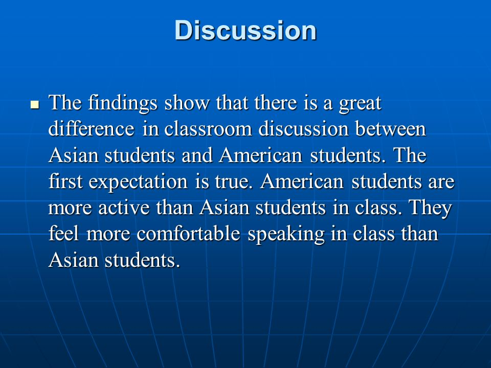 Discussion The findings show that there is a great difference in classroom discussion between Asian students and American students. The first expectat
