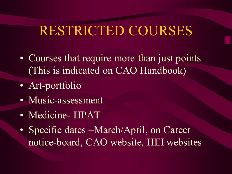 RESTRICTED COURSES Courses that require more than just points (This is indicated on CAO Handbook) Art-portfolio Music-assessment Medicine- HPAT Specif