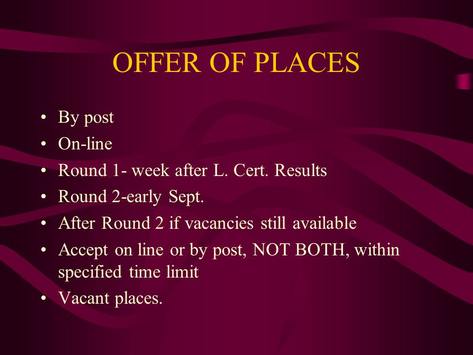OFFER OF PLACES By post On-line Round 1- week after L. Cert. Results Round 2-early Sept. After Round 2 if vacancies still available Accept on line or
