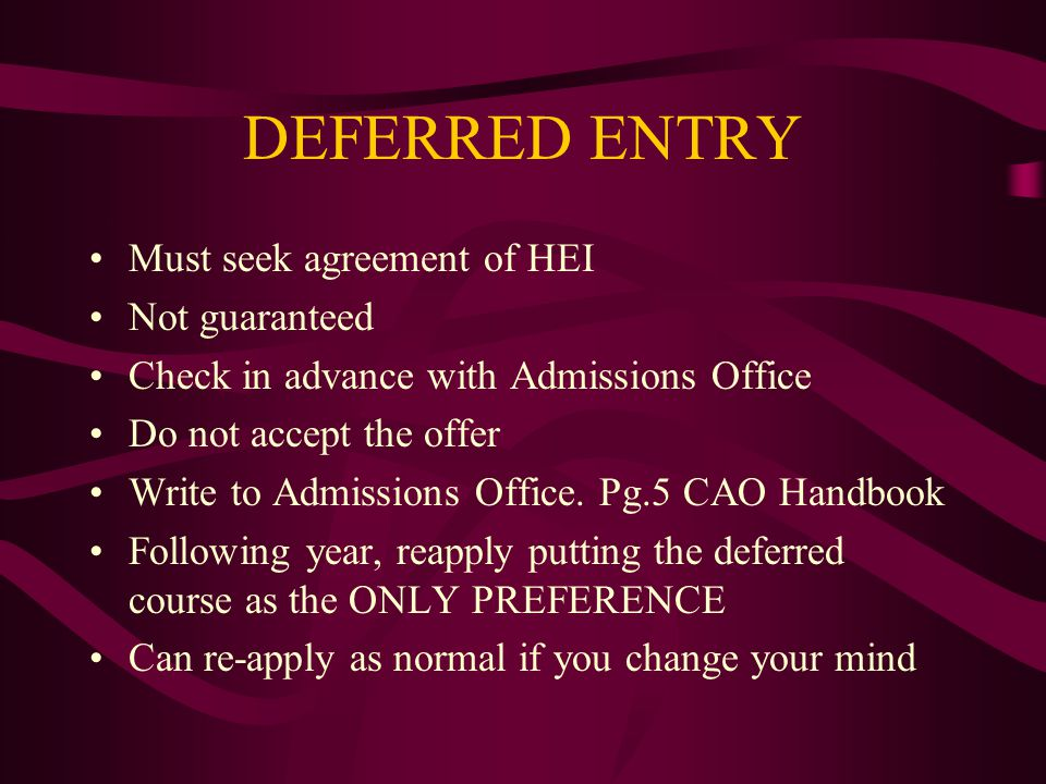 DEFERRED ENTRY Must seek agreement of HEI Not guaranteed Check in advance with Admissions Office Do not accept the offer Write to Admissions Office. P