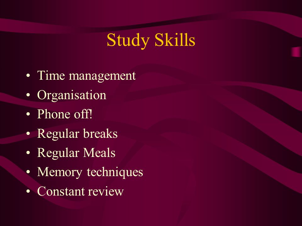Study Skills Time management Organisation Phone off! Regular breaks Regular Meals Memory techniques Constant review