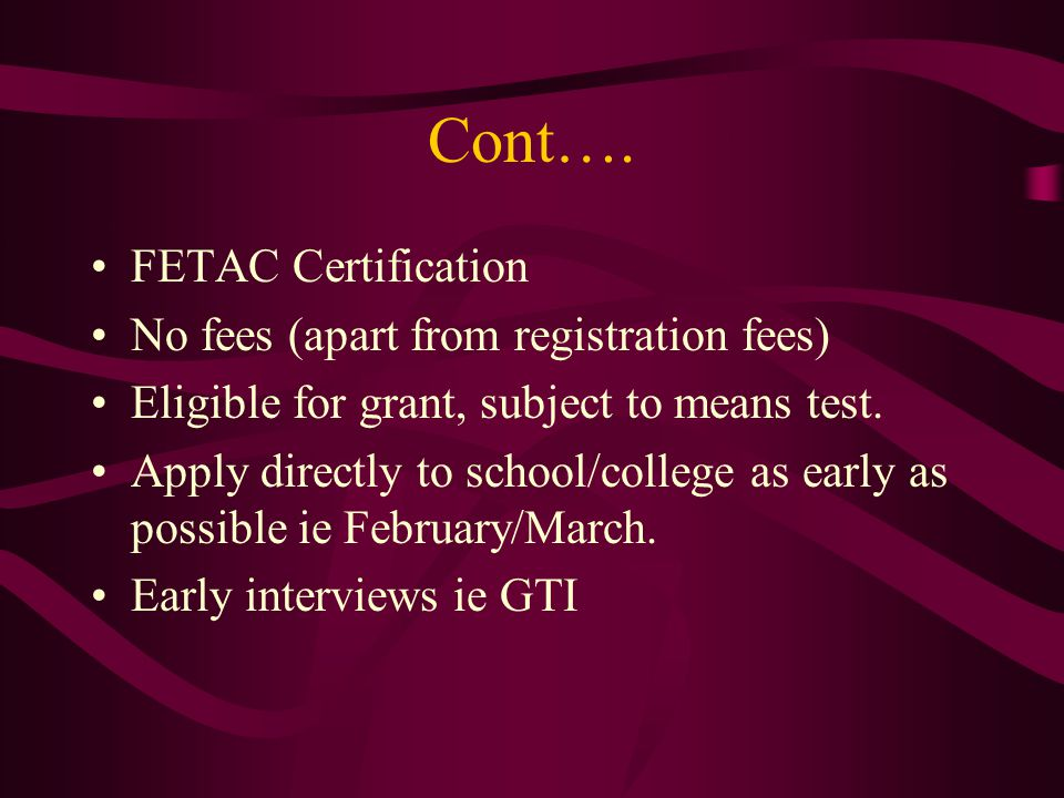 Cont…. FETAC Certification No fees (apart from registration fees) Eligible for grant, subject to means test. Apply directly to school/college as early