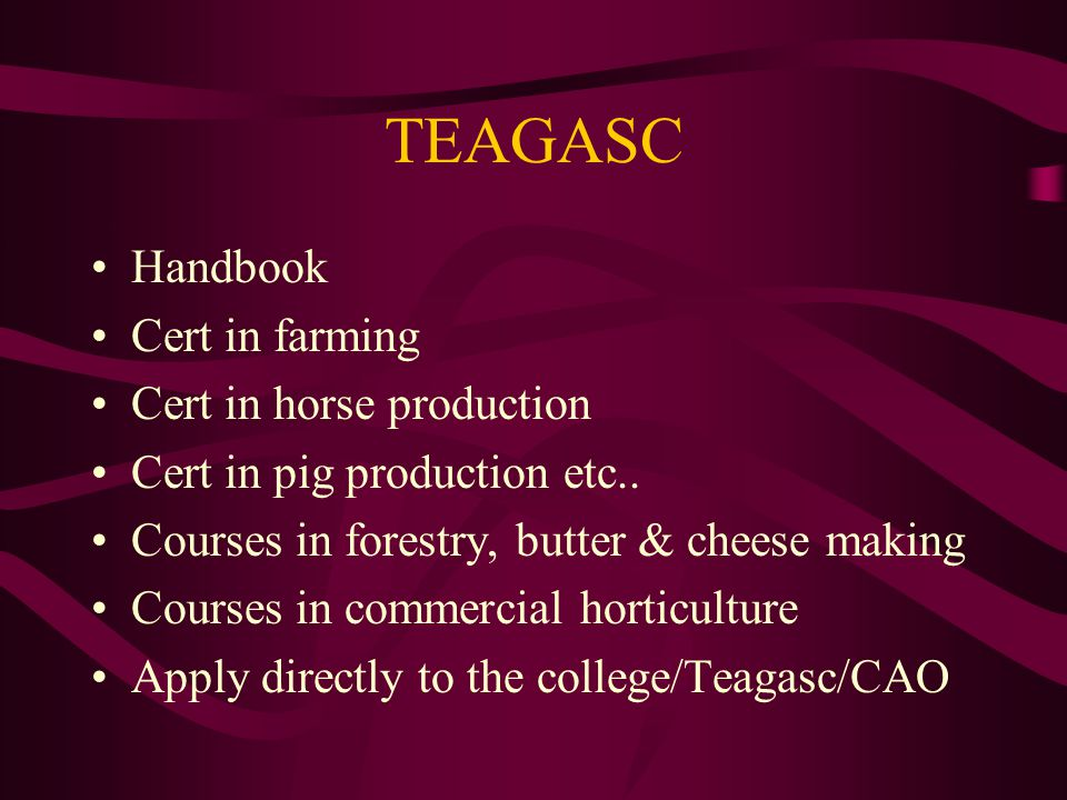 TEAGASC Handbook Cert in farming Cert in horse production Cert in pig production etc.. Courses in forestry, butter & cheese making Courses in commerci