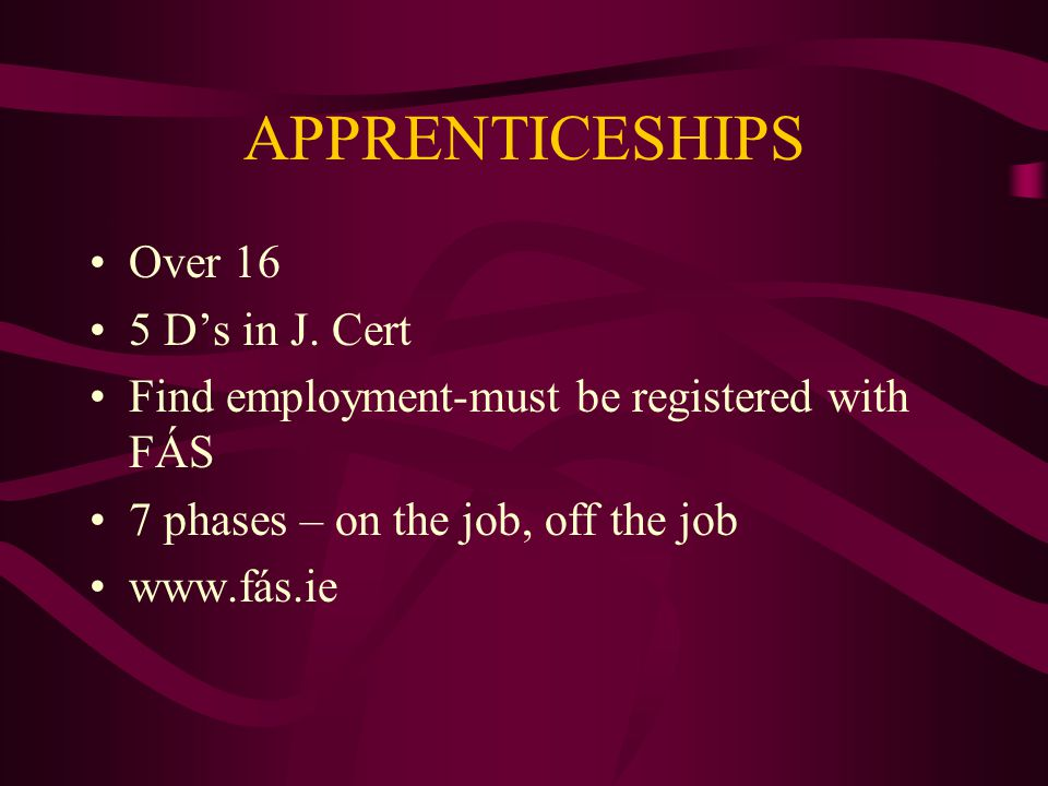 APPRENTICESHIPS Over 16 5 D's in J. Cert Find employment-must be registered with FÁS 7 phases – on the job, off the job www.fás.ie