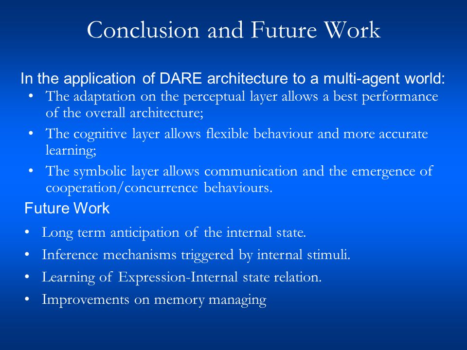 Conclusion and Future Work The adaptation on the perceptual layer allows a best performance of the overall architecture; The cognitive layer allows flexible behaviour and more accurate learning; The symbolic layer allows communication and the emergence of cooperation/concurrence behaviours.