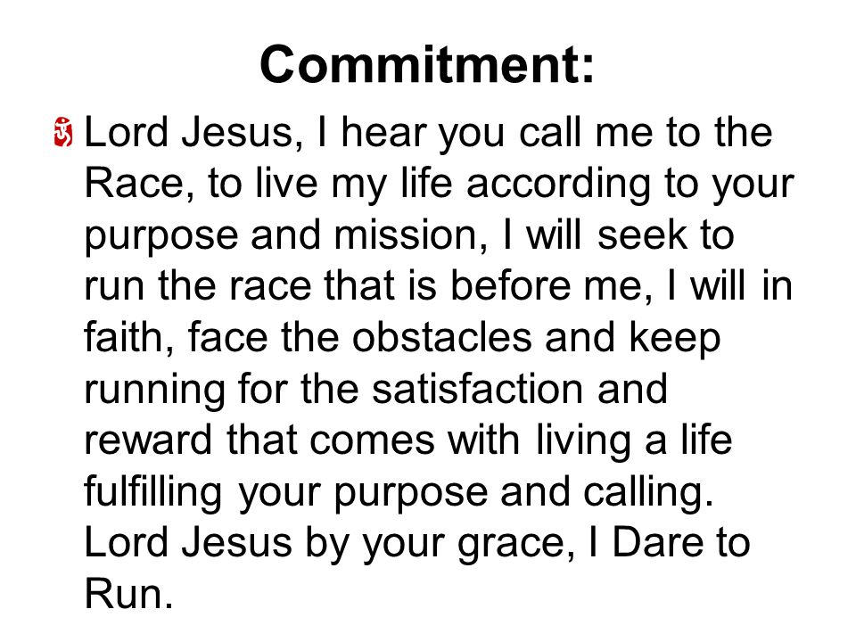 Commitment: Lord Jesus, I hear you call me to the Race, to live my life according to your purpose and mission, I will seek to run the race that is before me, I will in faith, face the obstacles and keep running for the satisfaction and reward that comes with living a life fulfilling your purpose and calling.