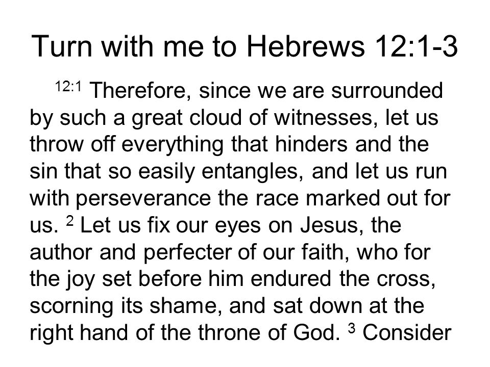Turn with me to Hebrews 12:1-3 12:1 Therefore, since we are surrounded by such a great cloud of witnesses, let us throw off everything that hinders and the sin that so easily entangles, and let us run with perseverance the race marked out for us.