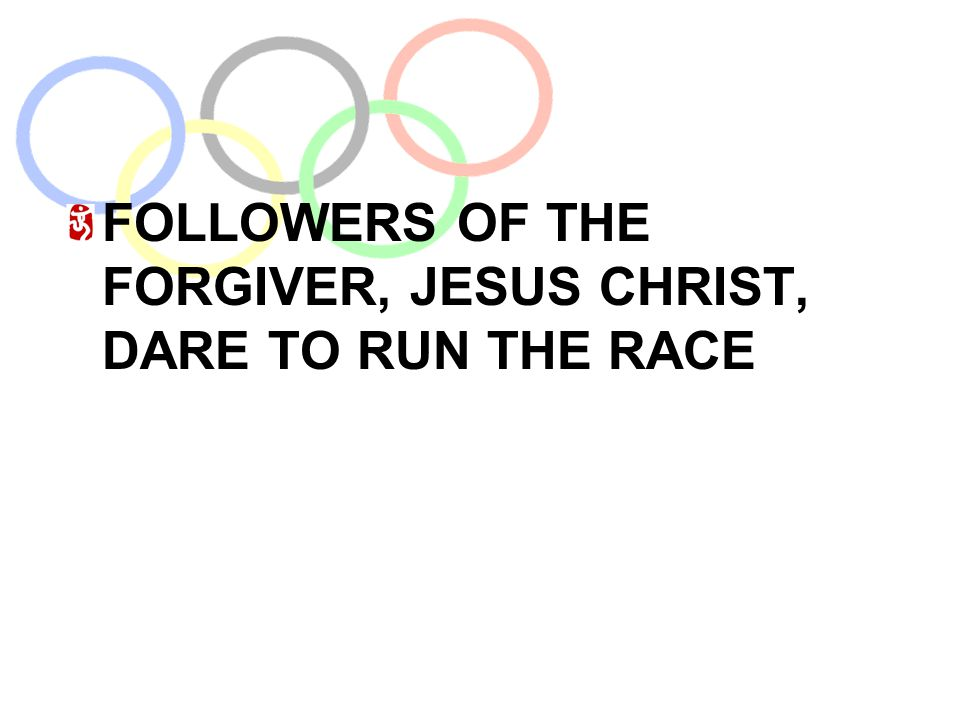 FOLLOWERS OF THE FORGIVER, JESUS CHRIST, DARE TO RUN THE RACE