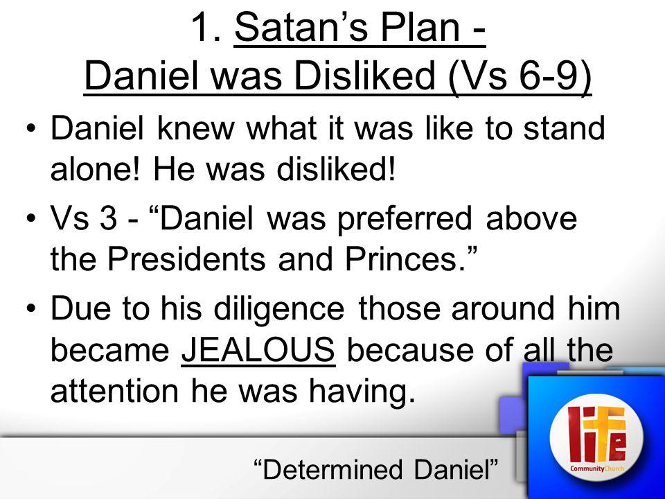 "1. Satan's Plan - Daniel was Disliked (Vs 6-9) Daniel knew what it was like to stand alone! He was disliked! Vs 3 - ""Daniel was preferred above the Pr"