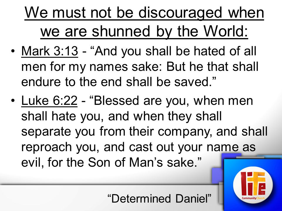 """We must not be discouraged when we are shunned by the World: Mark 3:13 - """"And you shall be hated of all men for my names sake: But he that shall endur"""