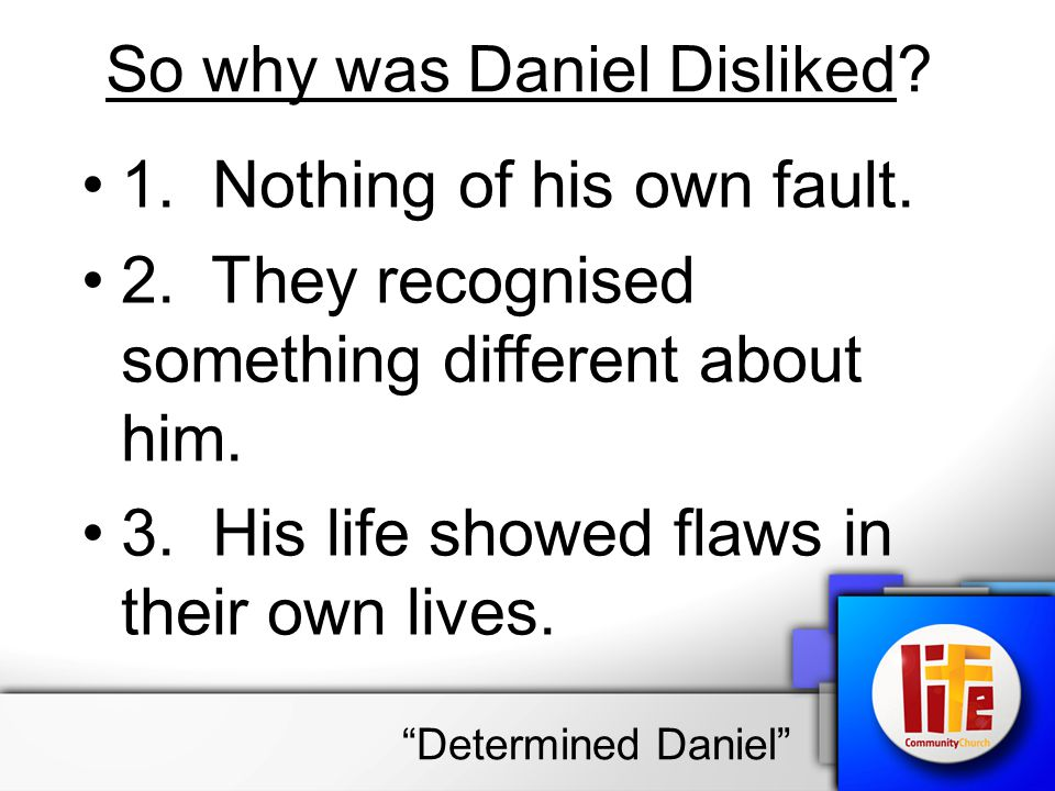 So why was Daniel Disliked? 1. Nothing of his own fault. 2. They recognised something different about him. 3. His life showed flaws in their own lives