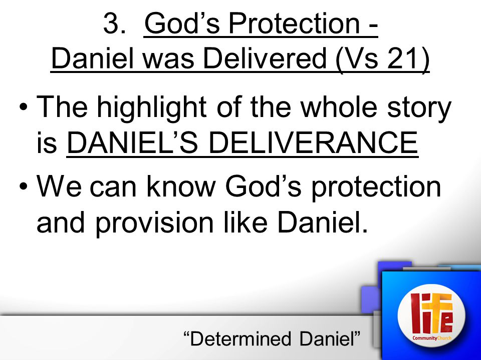 3. God's Protection - Daniel was Delivered (Vs 21) The highlight of the whole story is DANIEL'S DELIVERANCE We can know God's protection and provision