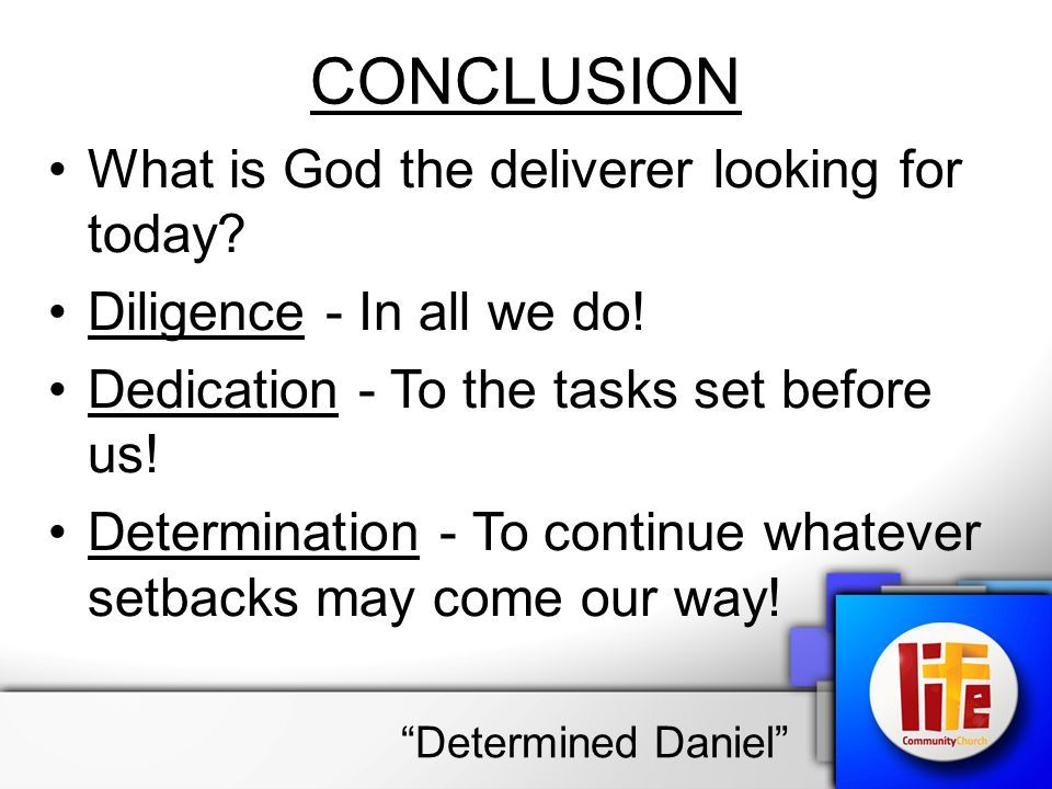 CONCLUSION What is God the deliverer looking for today? Diligence - In all we do! Dedication - To the tasks set before us! Determination - To continue