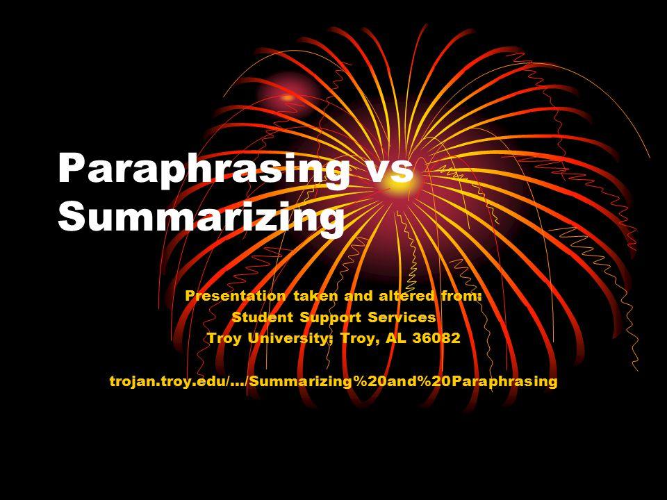 Paraphrasing vs Summarizing Presentation taken and altered from: Student Support Services Troy University; Troy, AL 36082 trojan.troy.edu/.../Summarizing%20and%20Paraphrasing