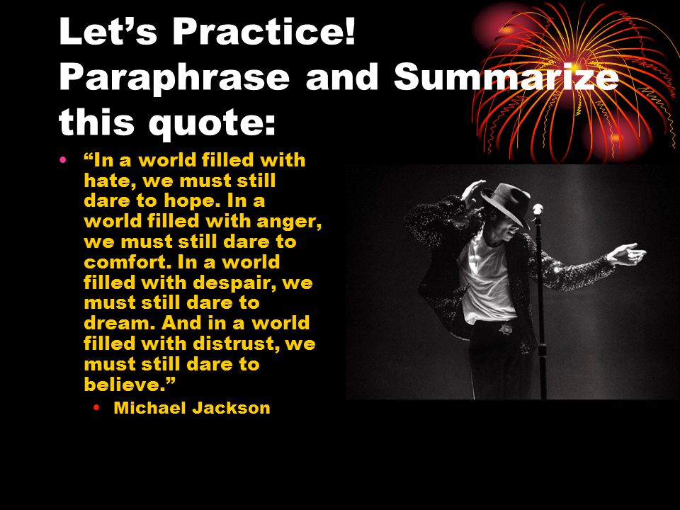 "Let's Practice! Paraphrase and Summarize this quote: ""In a world filled with hate, we must still dare to hope. In a world filled with anger, we must s"