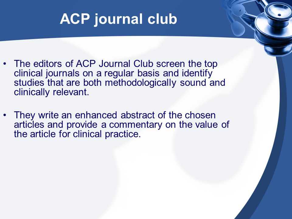 ACP journal club The editors of ACP Journal Club screen the top clinical journals on a regular basis and identify studies that are both methodologically sound and clinically relevant.