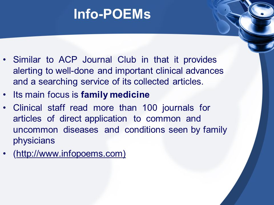 Info-POEMs Similar to ACP Journal Club in that it provides alerting to well-done and important clinical advances and a searching service of its collected articles.
