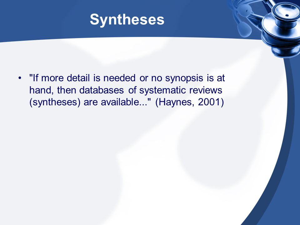 Syntheses If more detail is needed or no synopsis is at hand, then databases of systematic reviews (syntheses) are available... (Haynes, 2001)