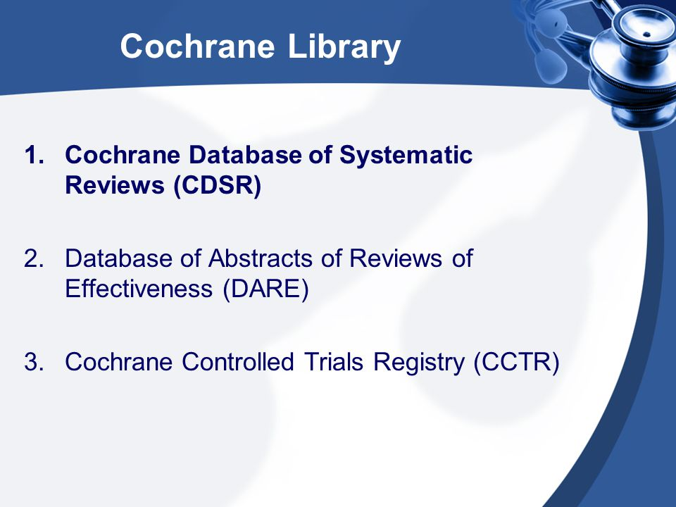 Cochrane Library 1.Cochrane Database of Systematic Reviews (CDSR) 2.Database of Abstracts of Reviews of Effectiveness (DARE) 3.Cochrane Controlled Trials Registry (CCTR)