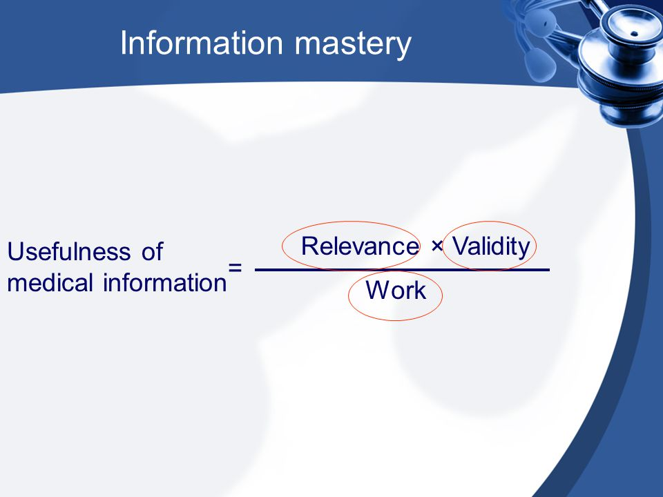 Information mastery Usefulness of medical information = Relevance × Validity Work