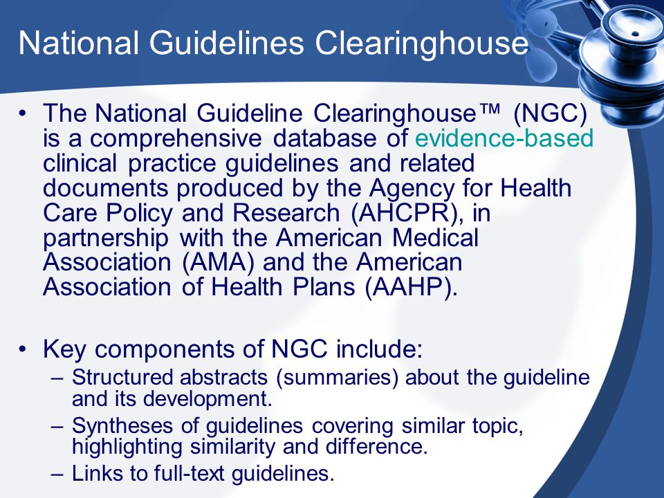 National Guidelines Clearinghouse The National Guideline Clearinghouse™ (NGC) is a comprehensive database of evidence-based clinical practice guidelines and related documents produced by the Agency for Health Care Policy and Research (AHCPR), in partnership with the American Medical Association (AMA) and the American Association of Health Plans (AAHP).