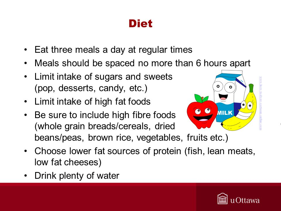 Diet Eat three meals a day at regular times Meals should be spaced no more than 6 hours apart Limit intake of sugars and sweets (pop, desserts, candy, etc.) Limit intake of high fat foods Be sure to include high fibre foods (whole grain breads/cereals, dried beans/peas, brown rice, vegetables, fruits etc.) Choose lower fat sources of protein (fish, lean meats, low fat cheeses) Drink plenty of water www.how-to-draw-cartoons-online.com