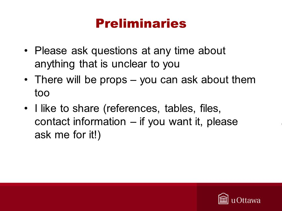 Preliminaries Please ask questions at any time about anything that is unclear to you There will be props – you can ask about them too I like to share (references, tables, files, contact information – if you want it, please ask me for it!)