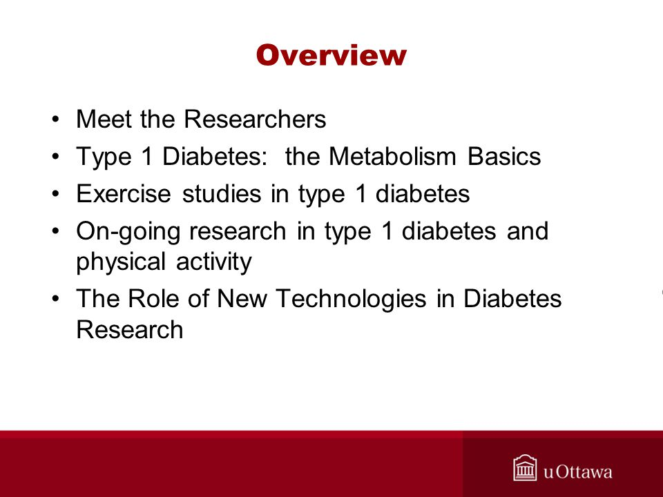 Overview Meet the Researchers Type 1 Diabetes: the Metabolism Basics Exercise studies in type 1 diabetes On-going research in type 1 diabetes and physical activity The Role of New Technologies in Diabetes Research
