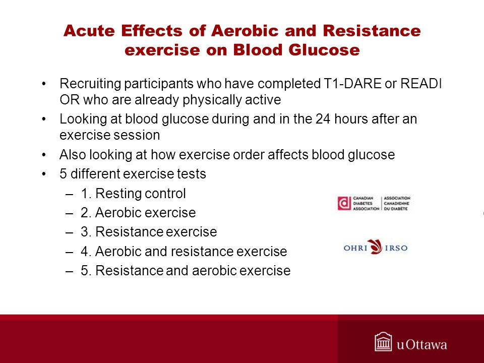 Acute Effects of Aerobic and Resistance exercise on Blood Glucose Recruiting participants who have completed T1-DARE or READI OR who are already physically active Looking at blood glucose during and in the 24 hours after an exercise session Also looking at how exercise order affects blood glucose 5 different exercise tests –1.