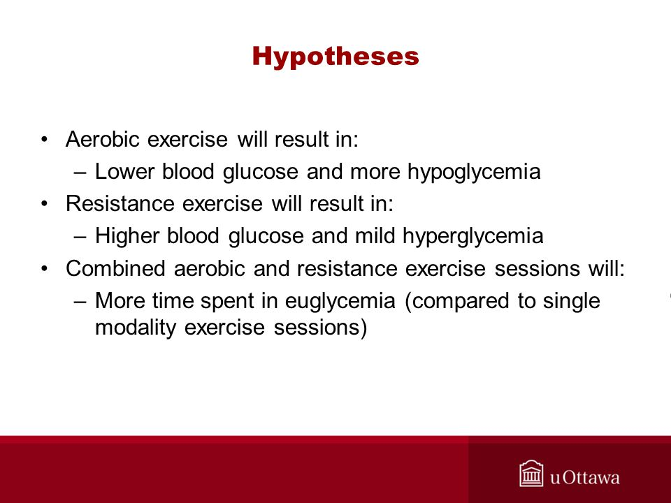 Hypotheses Aerobic exercise will result in: –Lower blood glucose and more hypoglycemia Resistance exercise will result in: –Higher blood glucose and mild hyperglycemia Combined aerobic and resistance exercise sessions will: –More time spent in euglycemia (compared to single modality exercise sessions)