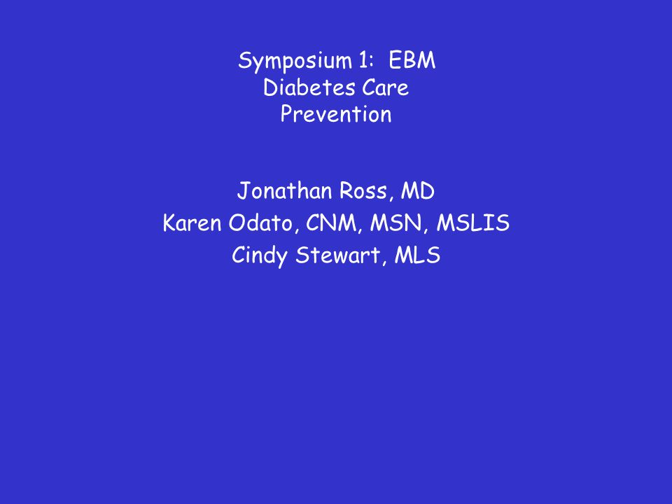 Symposium 1: EBM Diabetes Care Prevention Jonathan Ross, MD Karen Odato, CNM, MSN, MSLIS Cindy Stewart, MLS