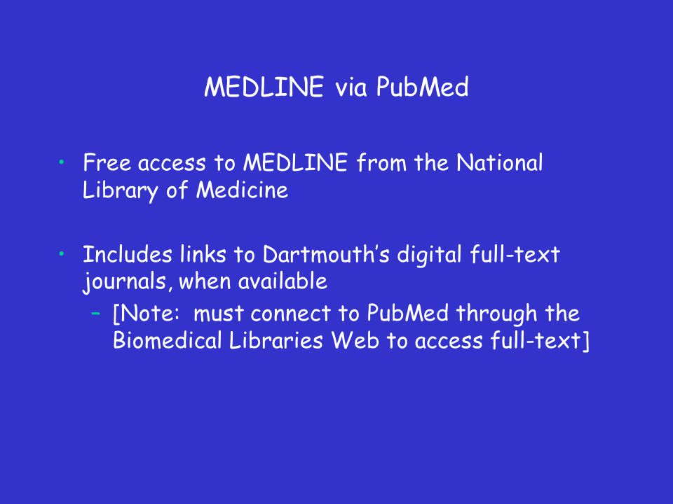 MEDLINE via PubMed Free access to MEDLINE from the National Library of Medicine Includes links to Dartmouth's digital full-text journals, when available –[Note: must connect to PubMed through the Biomedical Libraries Web to access full-text]