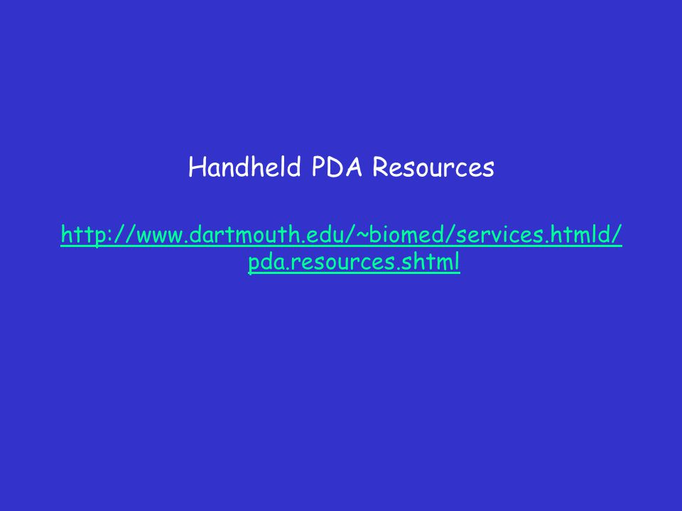 Handheld PDA Resources http://www.dartmouth.edu/~biomed/services.htmld/ pda.resources.shtml