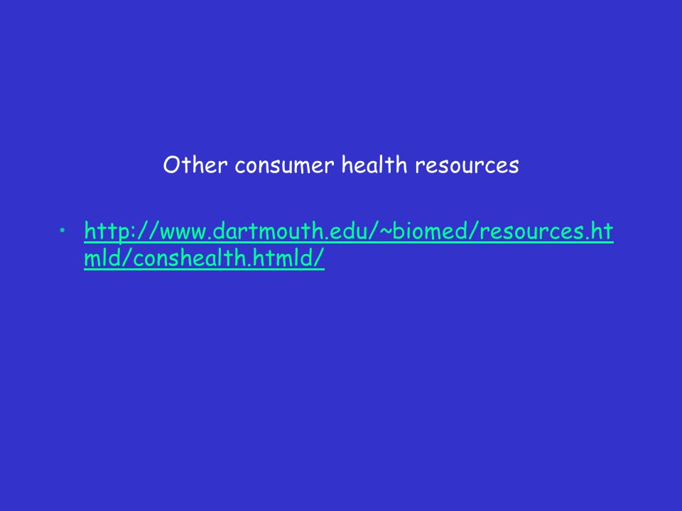 Other consumer health resources http://www.dartmouth.edu/~biomed/resources.ht mld/conshealth.htmld/http://www.dartmouth.edu/~biomed/resources.ht mld/conshealth.htmld/