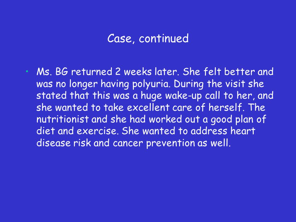 Case, continued Ms. BG returned 2 weeks later. She felt better and was no longer having polyuria.