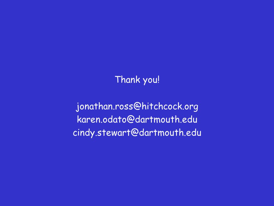 Thank you! jonathan.ross@hitchcock.org karen.odato@dartmouth.edu cindy.stewart@dartmouth.edu