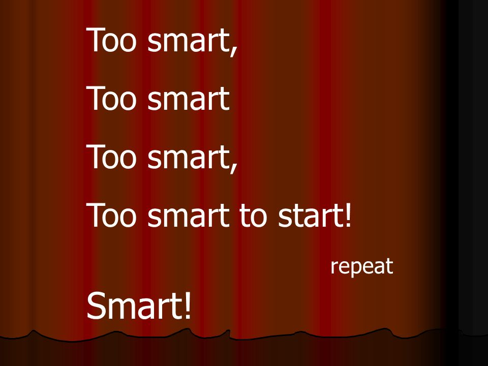 Too smart, Too smart Too smart, Too smart to start! repeat Smart!