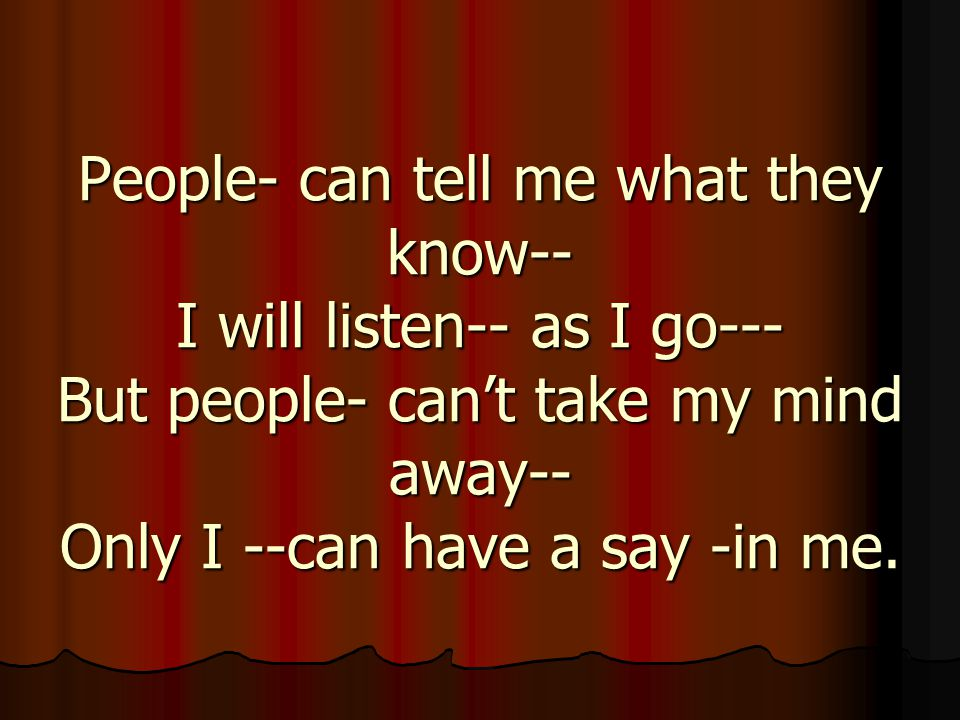 People- can tell me what they know-- I will listen-- as I go--- But people- can't take my mind away-- Only I --can have a say -in me.