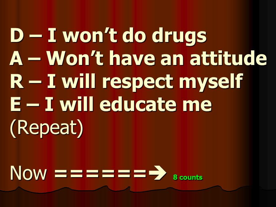 D – I won't do drugs A – Won't have an attitude R – I will respect myself E – I will educate me (Repeat) Now ======  8 counts