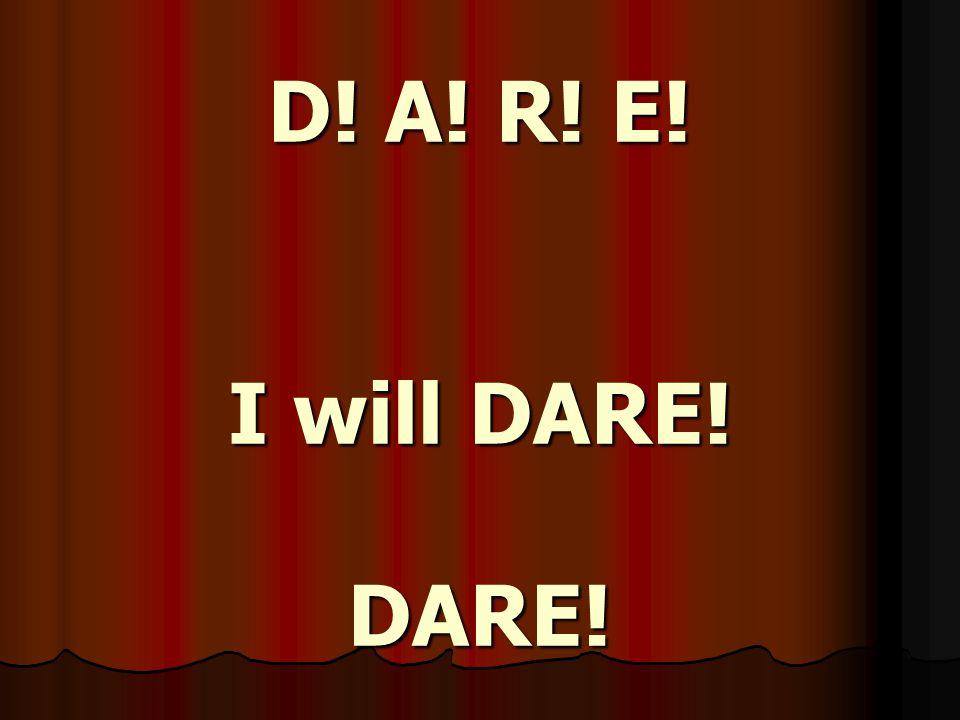 D! A! R! E! I will DARE! DARE!