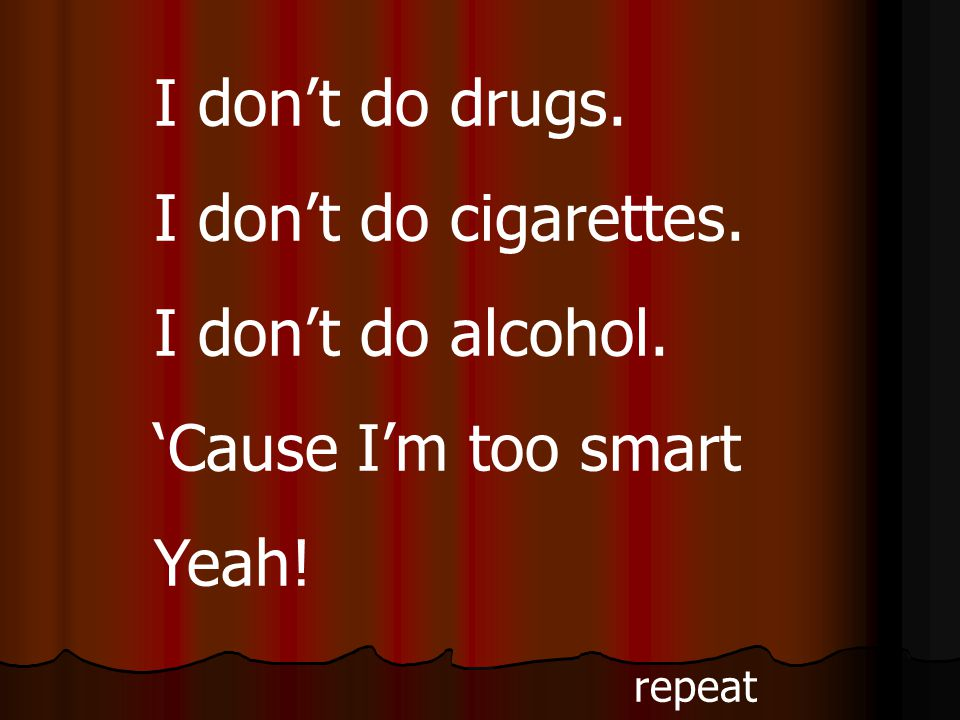 I don't do drugs. I don't do cigarettes. I don't do alcohol. 'Cause I'm too smart Yeah! repeat