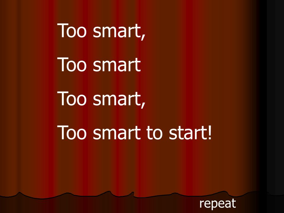 Too smart, Too smart Too smart, Too smart to start! repeat